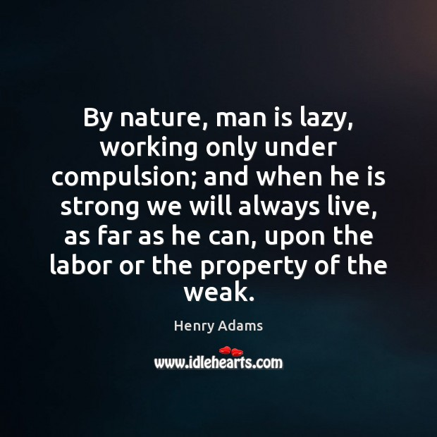 By nature, man is lazy, working only under compulsion; and when he Henry Adams Picture Quote