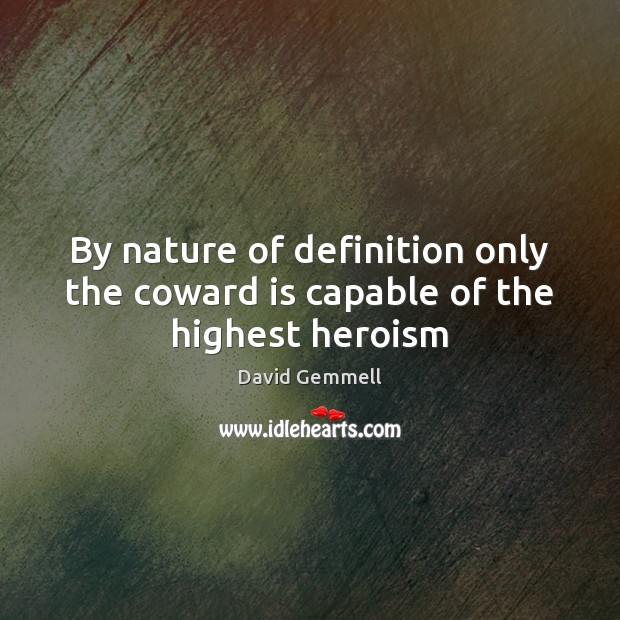 By nature of definition only the coward is capable of the highest heroism Nature Quotes Image
