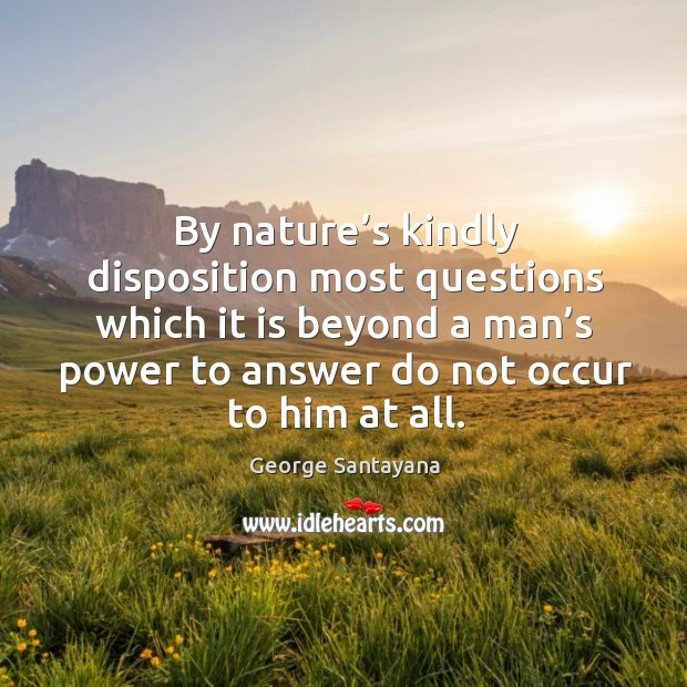 By nature's kindly disposition most questions which it is beyond a man's power to answer do not occur to him at all. Image