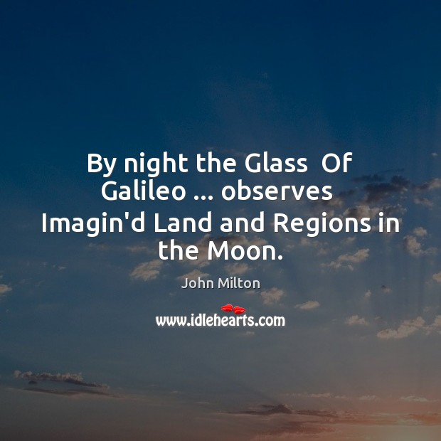 By night the Glass  Of Galileo … observes  Imagin'd Land and Regions in the Moon. John Milton Picture Quote
