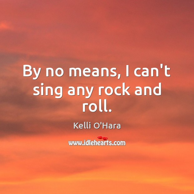 By no means, I can't sing any rock and roll. Kelli O'Hara Picture Quote