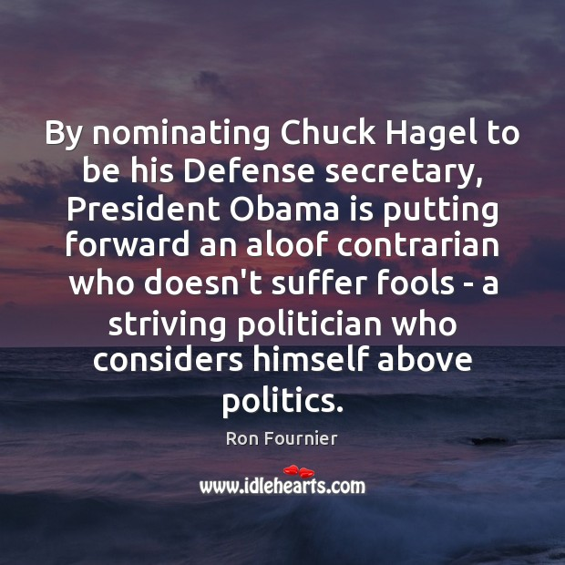 By nominating Chuck Hagel to be his Defense secretary, President Obama is Politics Quotes Image