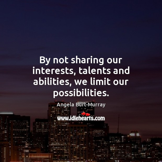 Image, By not sharing our interests, talents and abilities, we limit our possibilities.
