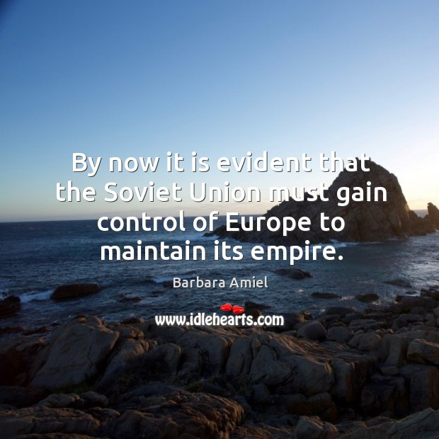 By now it is evident that the soviet union must gain control of europe to maintain its empire. Barbara Amiel Picture Quote