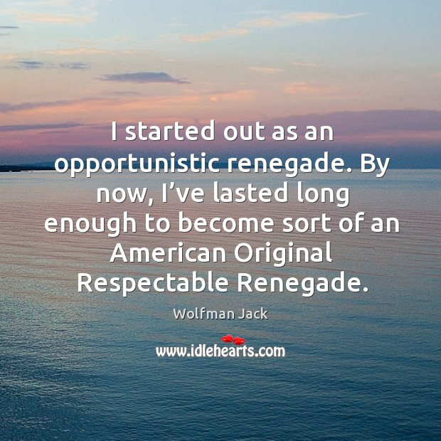 By now, I've lasted long enough to become sort of an american original respectable renegade. Image