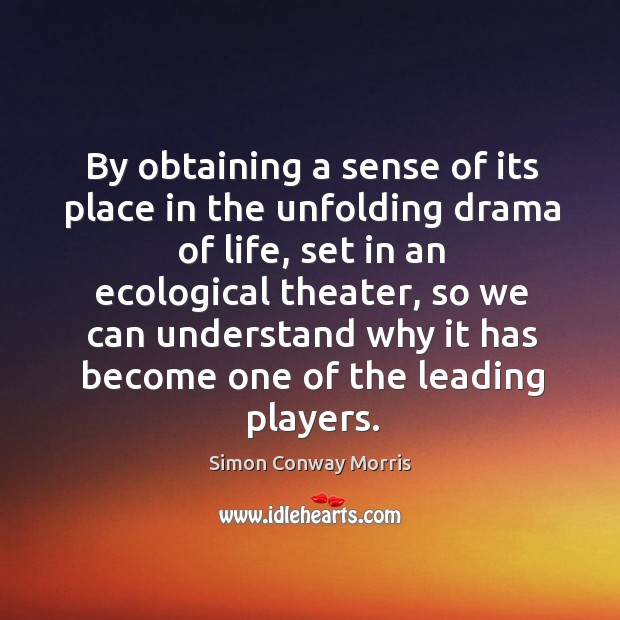 By obtaining a sense of its place in the unfolding drama of life, set in an ecological theater Image