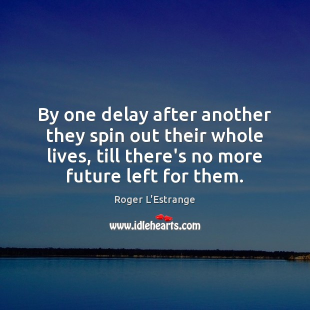 By one delay after another they spin out their whole lives, till Image