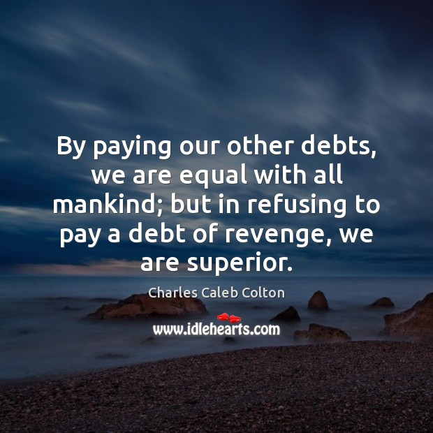 By paying our other debts, we are equal with all mankind; but Image