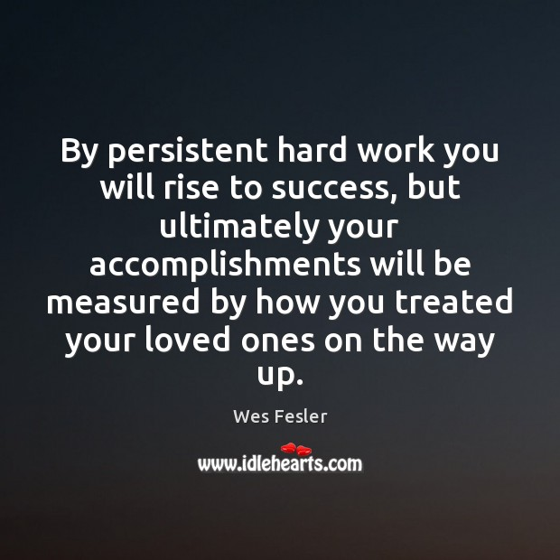 By persistent hard work you will rise to success, but ultimately your Wes Fesler Picture Quote