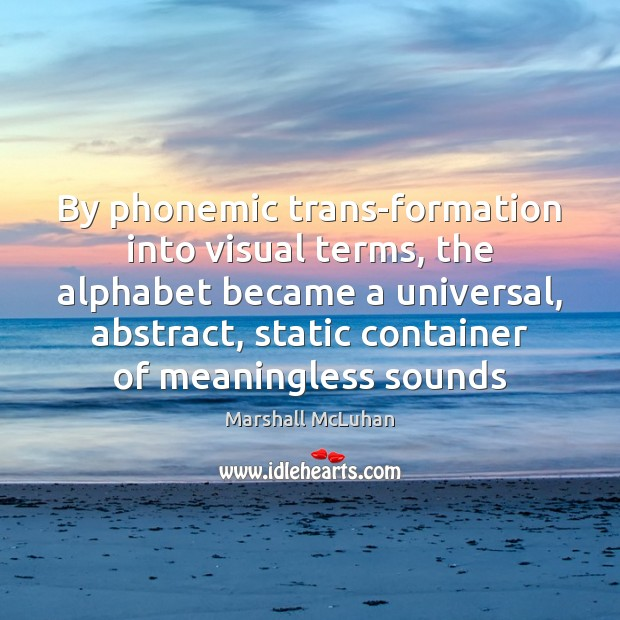 By phonemic trans-formation into visual terms, the alphabet became a universal, abstract, Marshall McLuhan Picture Quote