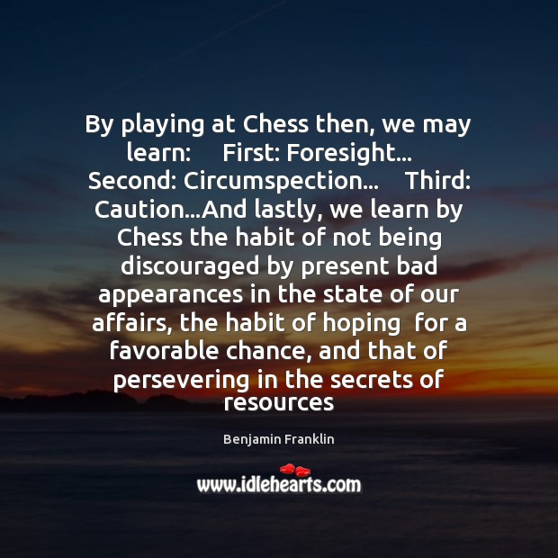 Image, By playing at Chess then, we may learn:     First: Foresight…    Second: Circumspection…