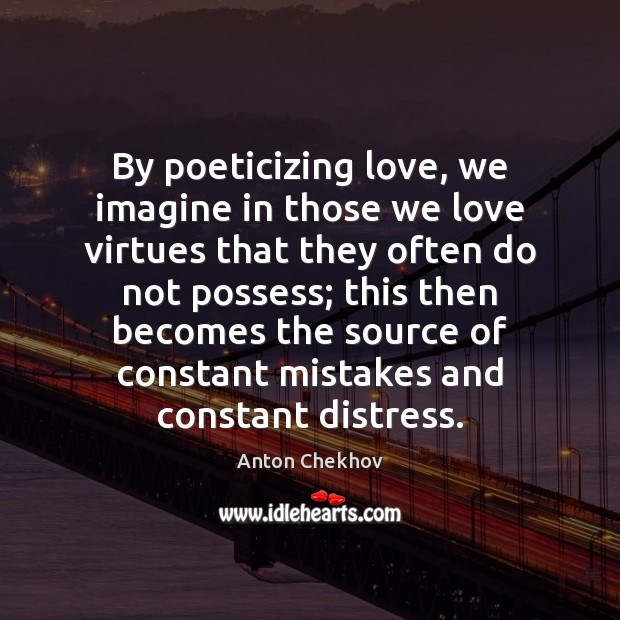 By poeticizing love, we imagine in those we love virtues that they Anton Chekhov Picture Quote