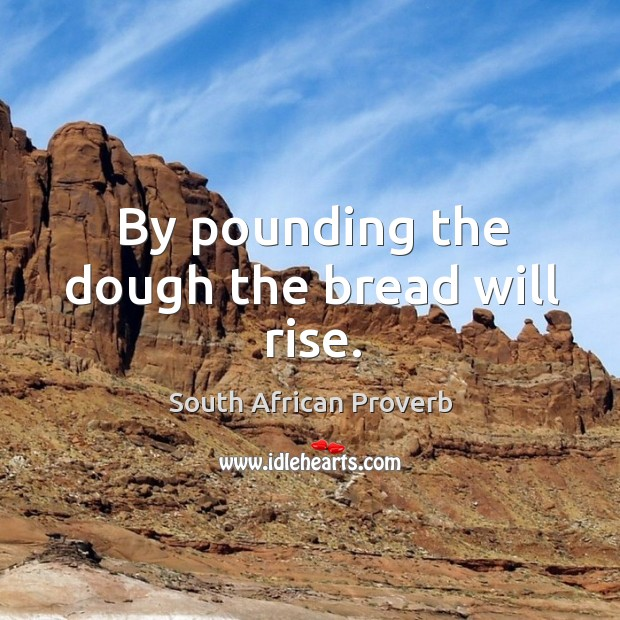 By pounding the dough the bread will rise. South African Proverbs Image
