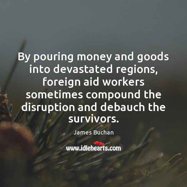 By pouring money and goods into devastated regions, foreign aid workers sometimes Image