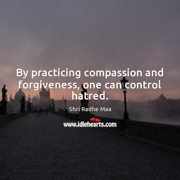 By practicing compassion and forgiveness, one can control hatred. Shri Radhe Maa Picture Quote