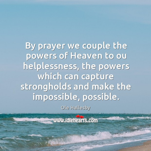 By prayer we couple the powers of Heaven to ou helplessness, the Ole Hallesby Picture Quote
