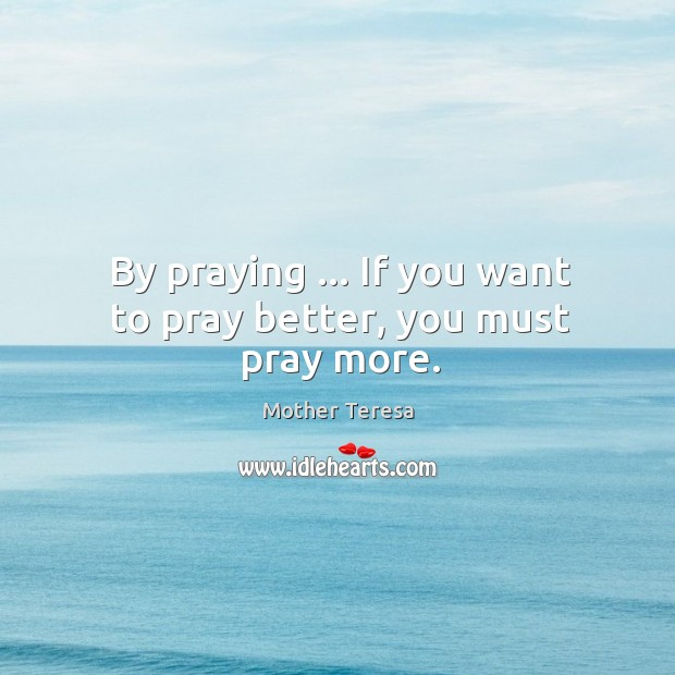 Image, By praying … If you want to pray better, you must pray more.