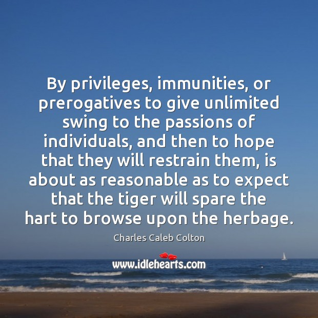 By privileges, immunities, or prerogatives to give unlimited swing to the passions Charles Caleb Colton Picture Quote