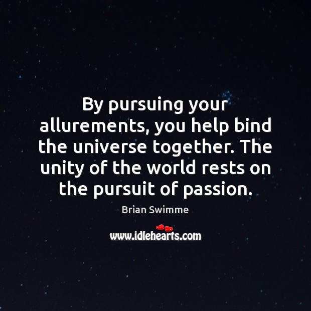 Image, By pursuing your allurements, you help bind the universe together. The unity