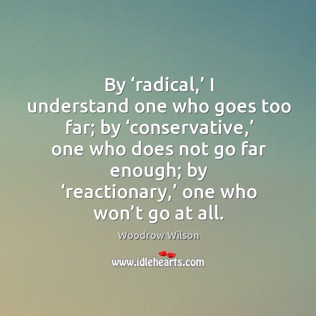 By 'radical,' I understand one who goes too far; by 'conservative,' one who does not go far enough Image