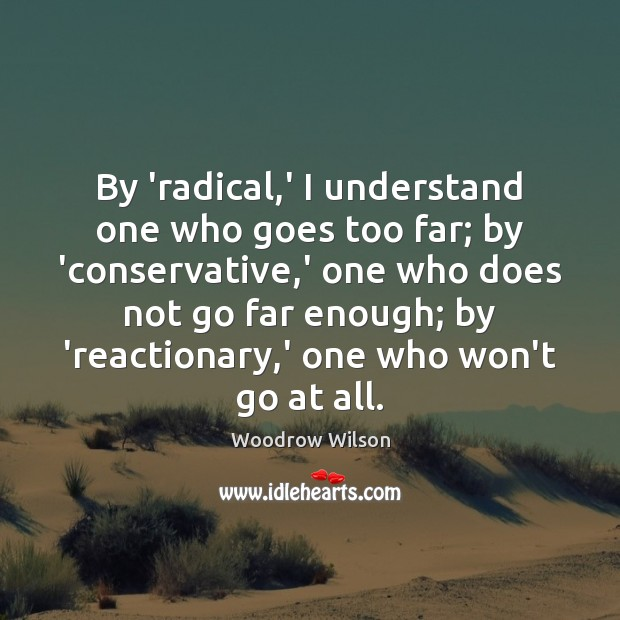 By 'radical,' I understand one who goes too far; by 'conservative, Woodrow Wilson Picture Quote