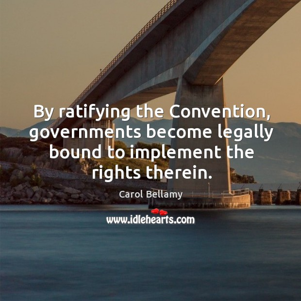 By ratifying the convention, governments become legally bound to implement the rights therein. Image