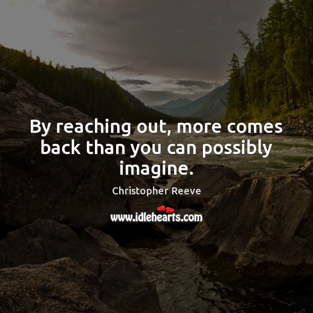 By reaching out, more comes back than you can possibly imagine. Image