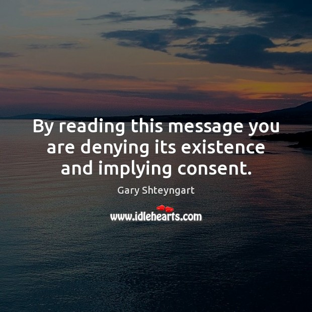 By reading this message you are denying its existence and implying consent. Gary Shteyngart Picture Quote