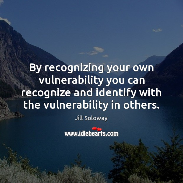 By recognizing your own vulnerability you can recognize and identify with the Jill Soloway Picture Quote