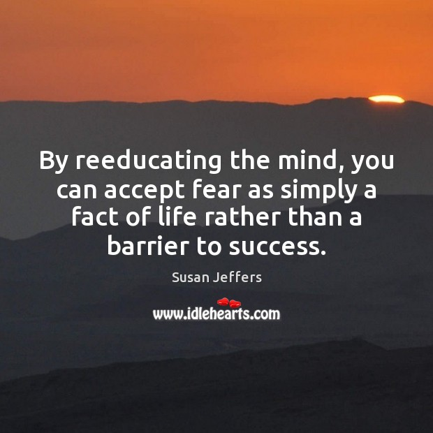 By reeducating the mind, you can accept fear as simply a fact Image