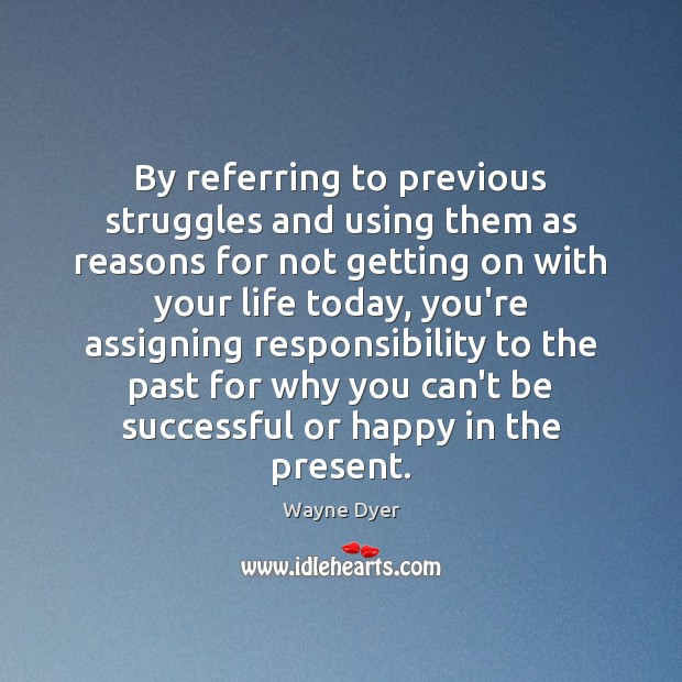 By referring to previous struggles and using them as reasons for not Wayne Dyer Picture Quote