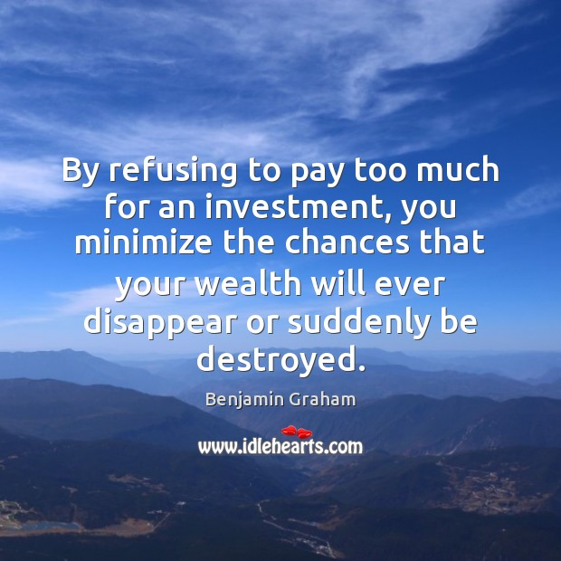By refusing to pay too much for an investment, you minimize the Image