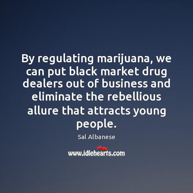 By regulating marijuana, we can put black market drug dealers out of Black Market Quotes Image