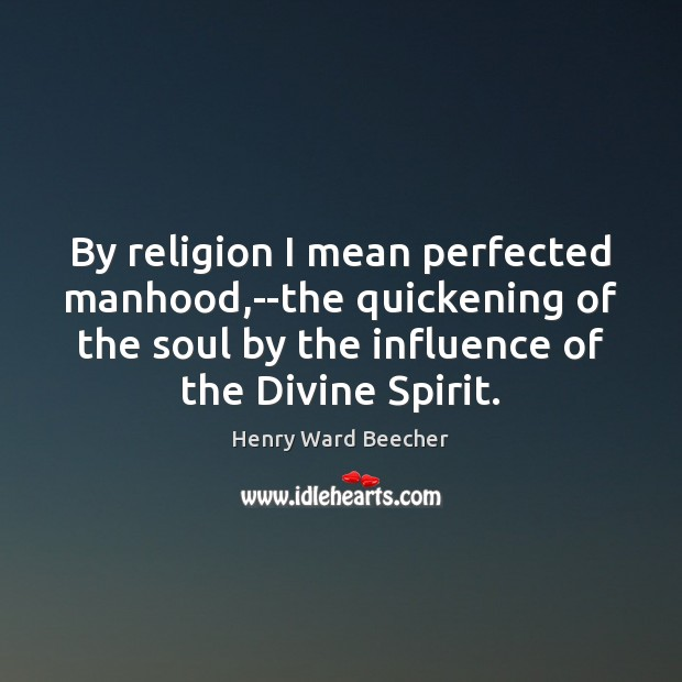Image, By religion I mean perfected manhood,–the quickening of the soul by