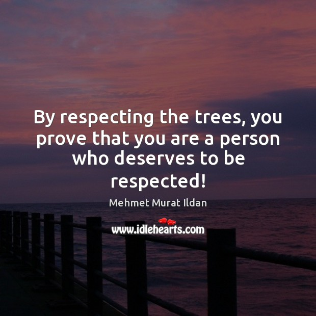 Image, By respecting the trees, you prove that you are a person who deserves to be respected!