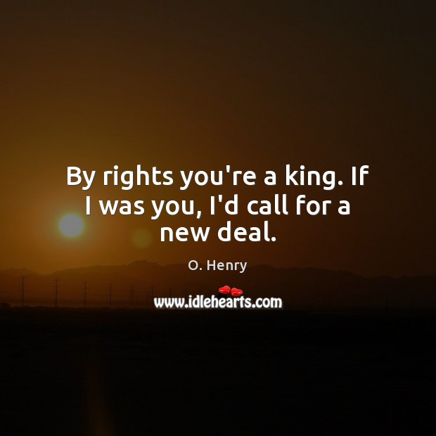 By rights you're a king. If I was you, I'd call for a new deal. O. Henry Picture Quote