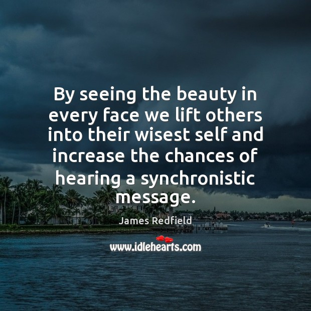 By seeing the beauty in every face we lift others into their James Redfield Picture Quote