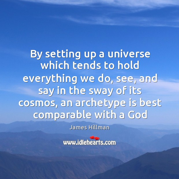 By setting up a universe which tends to hold everything we do, Image