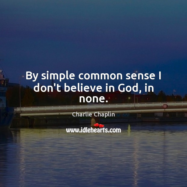 Image, By simple common sense I don't believe in God, in none.