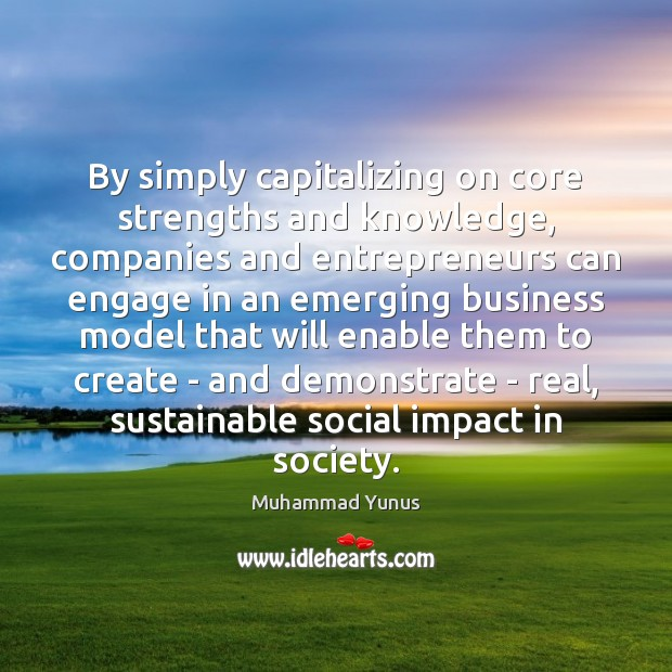 By simply capitalizing on core strengths and knowledge, companies and entrepreneurs can Muhammad Yunus Picture Quote