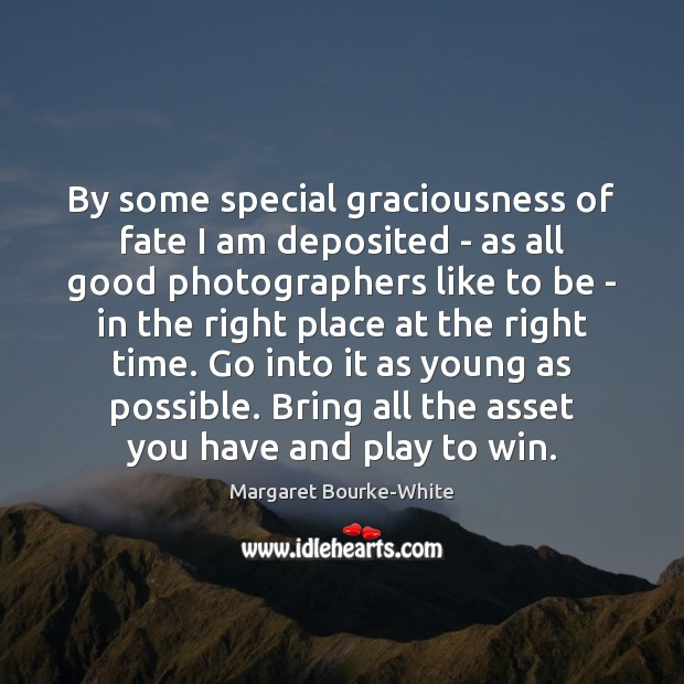 By some special graciousness of fate I am deposited – as all Margaret Bourke-White Picture Quote