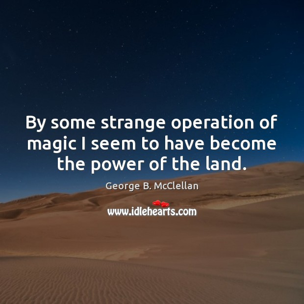 By some strange operation of magic I seem to have become the power of the land. George B. McClellan Picture Quote