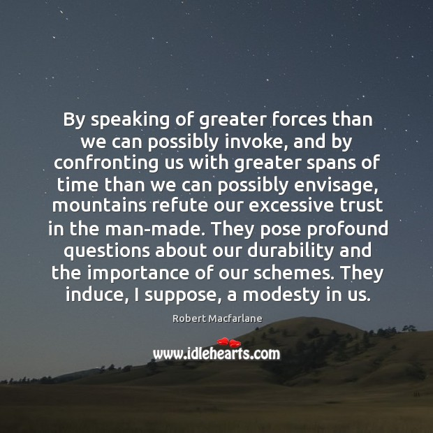By speaking of greater forces than we can possibly invoke, and by Robert Macfarlane Picture Quote