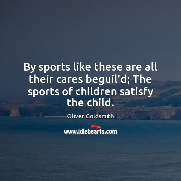 By sports like these are all their cares beguil'd; The sports of Sports Quotes Image