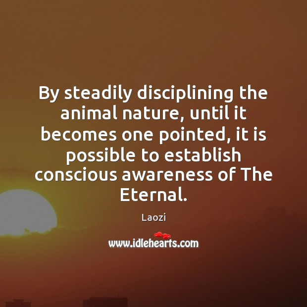 By steadily disciplining the animal nature, until it becomes one pointed, it Image