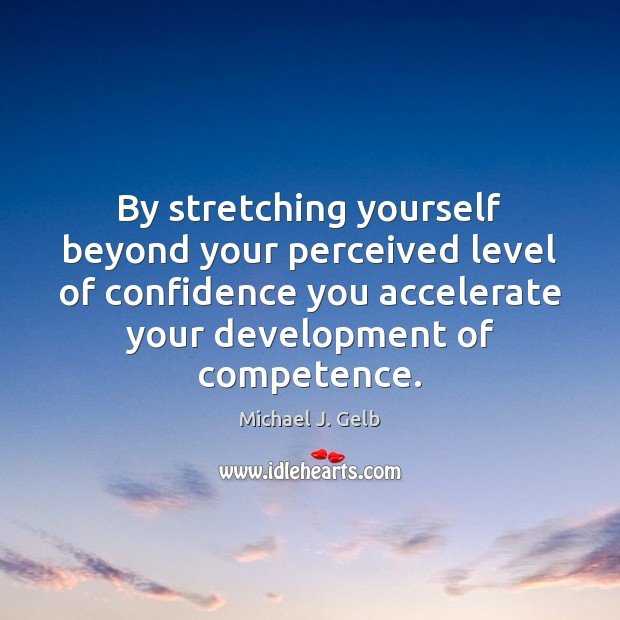 By stretching yourself beyond your perceived level of confidence you accelerate your Image