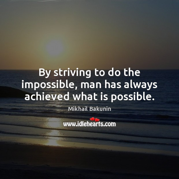 By striving to do the impossible, man has always achieved what is possible. Image