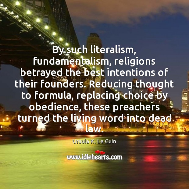 By such literalism, fundamentalism, religions betrayed the best intentions of their founders. Ursula K. Le Guin Picture Quote