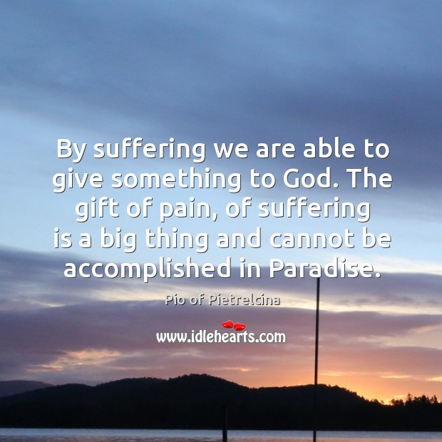 By suffering we are able to give something to God. The gift Image