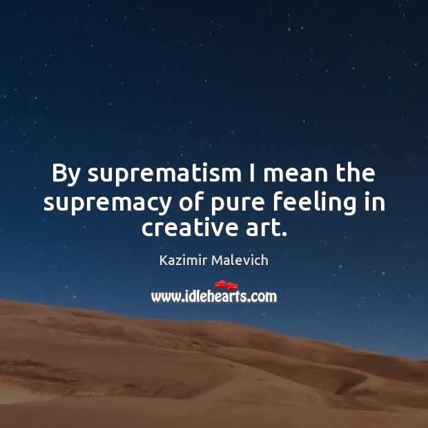 By suprematism I mean the supremacy of pure feeling in creative art. Image